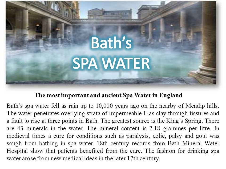 Baths spa water fell as rain up to 10,000 years ago on the nearby of Mendip hills. The water penetrates overlying strata of impermeable Lias clay thro