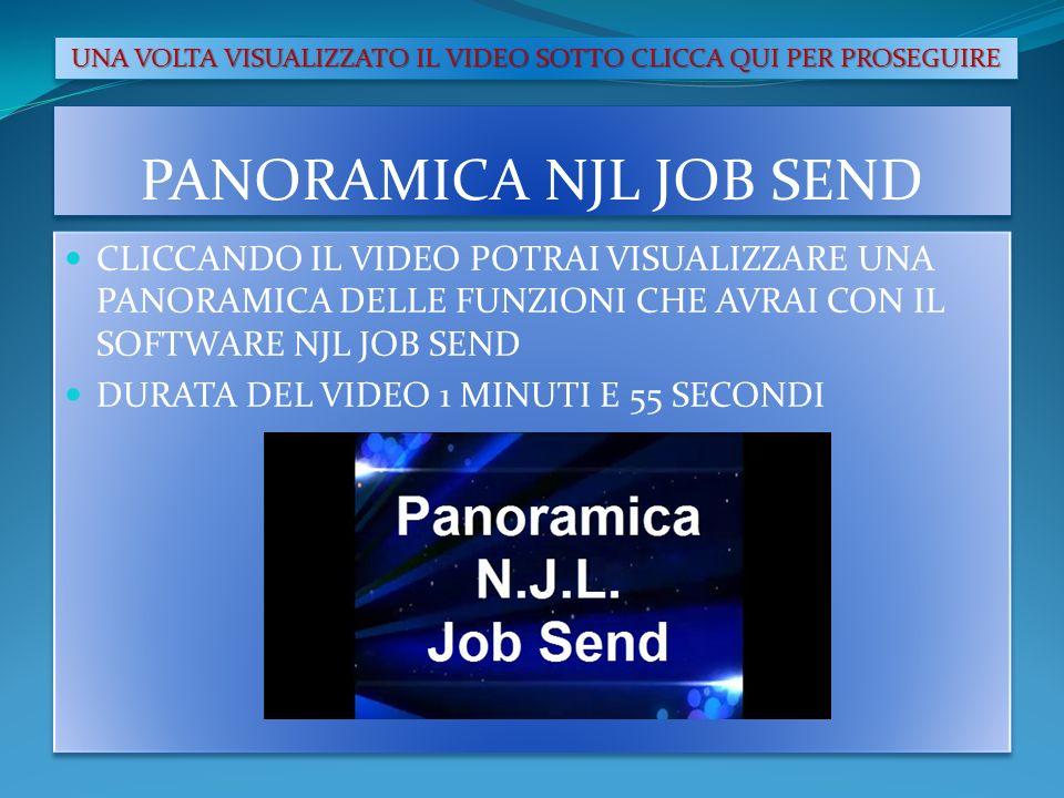 PANORAMICA NJL JOB SEND CLICCANDO IL VIDEO POTRAI VISUALIZZARE UNA PANORAMICA DELLE FUNZIONI CHE AVRAI CON IL SOFTWARE NJL JOB SEND DURATA DEL VIDEO 1 MINUTI E 55 SECONDI CLICCANDO IL VIDEO POTRAI VISUALIZZARE UNA PANORAMICA DELLE FUNZIONI CHE AVRAI CON IL SOFTWARE NJL JOB SEND DURATA DEL VIDEO 1 MINUTI E 55 SECONDI UNA VOLTA VISUALIZZATO IL VIDEO SOTTO CLICCA QUI PER PROSEGUIRE