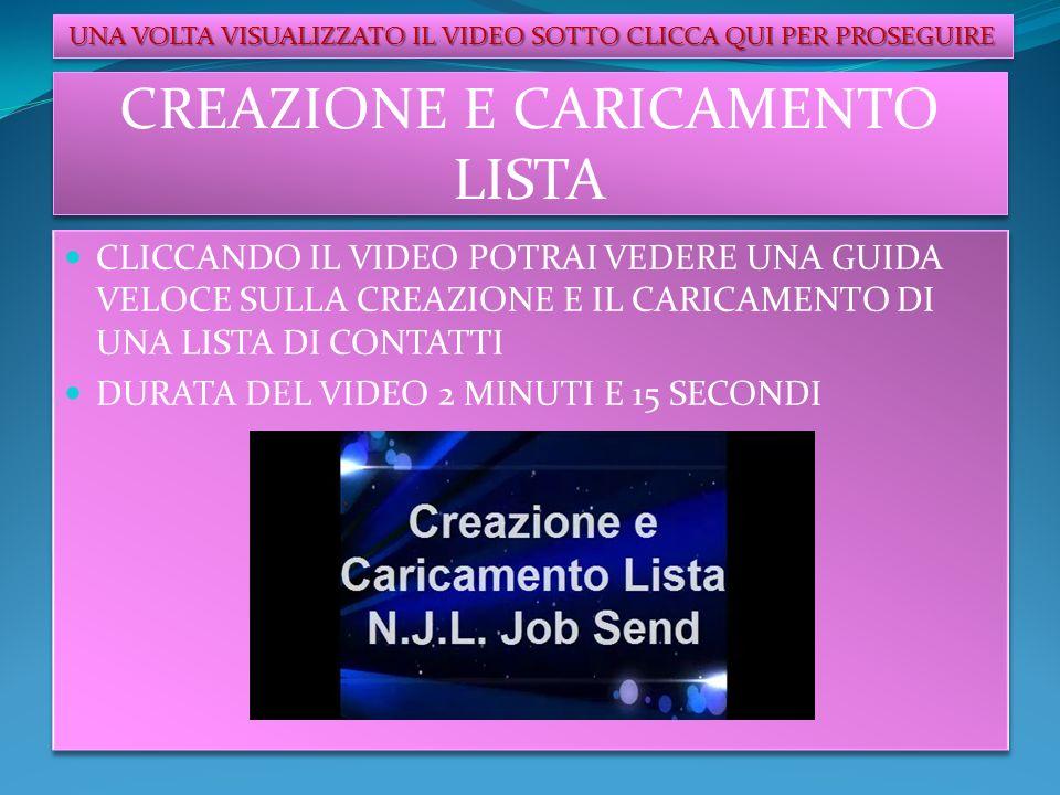 CREAZIONE E CARICAMENTO LISTA CLICCANDO IL VIDEO POTRAI VEDERE UNA GUIDA VELOCE SULLA CREAZIONE E IL CARICAMENTO DI UNA LISTA DI CONTATTI DURATA DEL VIDEO 2 MINUTI E 15 SECONDI CLICCANDO IL VIDEO POTRAI VEDERE UNA GUIDA VELOCE SULLA CREAZIONE E IL CARICAMENTO DI UNA LISTA DI CONTATTI DURATA DEL VIDEO 2 MINUTI E 15 SECONDI UNA VOLTA VISUALIZZATO IL VIDEO SOTTO CLICCA QUI PER PROSEGUIRE