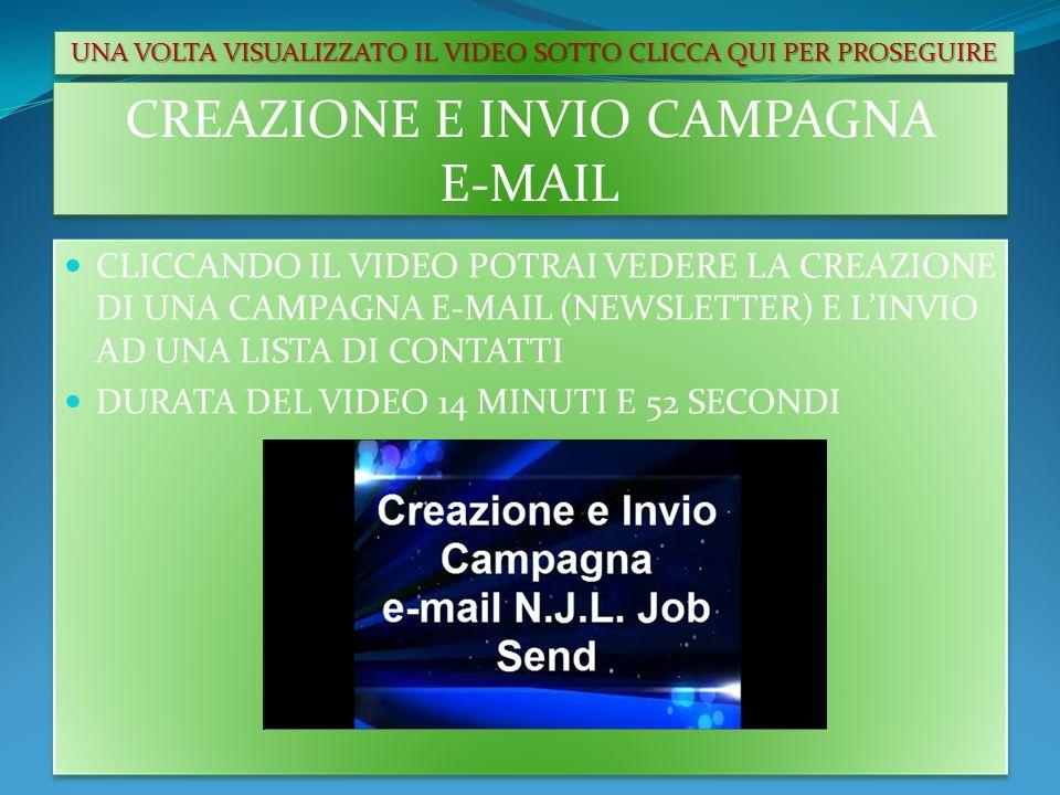 CREAZIONE E INVIO CAMPAGNA E-MAIL CLICCANDO IL VIDEO POTRAI VEDERE LA CREAZIONE DI UNA CAMPAGNA E-MAIL (NEWSLETTER) E LINVIO AD UNA LISTA DI CONTATTI DURATA DEL VIDEO 14 MINUTI E 52 SECONDI CLICCANDO IL VIDEO POTRAI VEDERE LA CREAZIONE DI UNA CAMPAGNA E-MAIL (NEWSLETTER) E LINVIO AD UNA LISTA DI CONTATTI DURATA DEL VIDEO 14 MINUTI E 52 SECONDI UNA VOLTA VISUALIZZATO IL VIDEO SOTTO CLICCA QUI PER PROSEGUIRE
