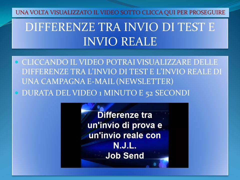 DIFFERENZE TRA INVIO DI TEST E INVIO REALE CLICCANDO IL VIDEO POTRAI VISUALIZZARE DELLE DIFFERENZE TRA LINVIO DI TEST E LINVIO REALE DI UNA CAMPAGNA E-MAIL (NEWSLETTER) DURATA DEL VIDEO 1 MINUTO E 52 SECONDI CLICCANDO IL VIDEO POTRAI VISUALIZZARE DELLE DIFFERENZE TRA LINVIO DI TEST E LINVIO REALE DI UNA CAMPAGNA E-MAIL (NEWSLETTER) DURATA DEL VIDEO 1 MINUTO E 52 SECONDI UNA VOLTA VISUALIZZATO IL VIDEO SOTTO CLICCA QUI PER PROSEGUIRE