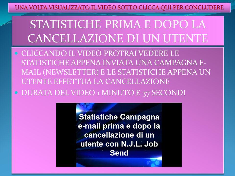 STATISTICHE PRIMA E DOPO LA CANCELLAZIONE DI UN UTENTE CLICCANDO IL VIDEO PROTRAI VEDERE LE STATISTICHE APPENA INVIATA UNA CAMPAGNA E- MAIL (NEWSLETTER) E LE STATISTICHE APPENA UN UTENTE EFFETTUA LA CANCELLAZIONE DURATA DEL VIDEO 1 MINUTO E 37 SECONDI CLICCANDO IL VIDEO PROTRAI VEDERE LE STATISTICHE APPENA INVIATA UNA CAMPAGNA E- MAIL (NEWSLETTER) E LE STATISTICHE APPENA UN UTENTE EFFETTUA LA CANCELLAZIONE DURATA DEL VIDEO 1 MINUTO E 37 SECONDI UNA VOLTA VISUALIZZATO IL VIDEO SOTTO CLICCA QUI PER CONCLUDERE