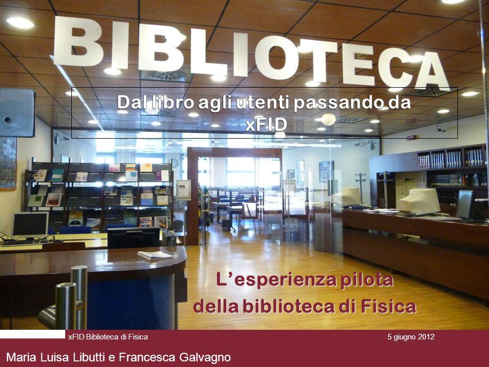 Lesperienza pilota della biblioteca di Fisica 5 giugno 2012 xFID Biblioteca di Fisica5 giugno 2012 Maria Luisa Libutti e Francesca Galvagno