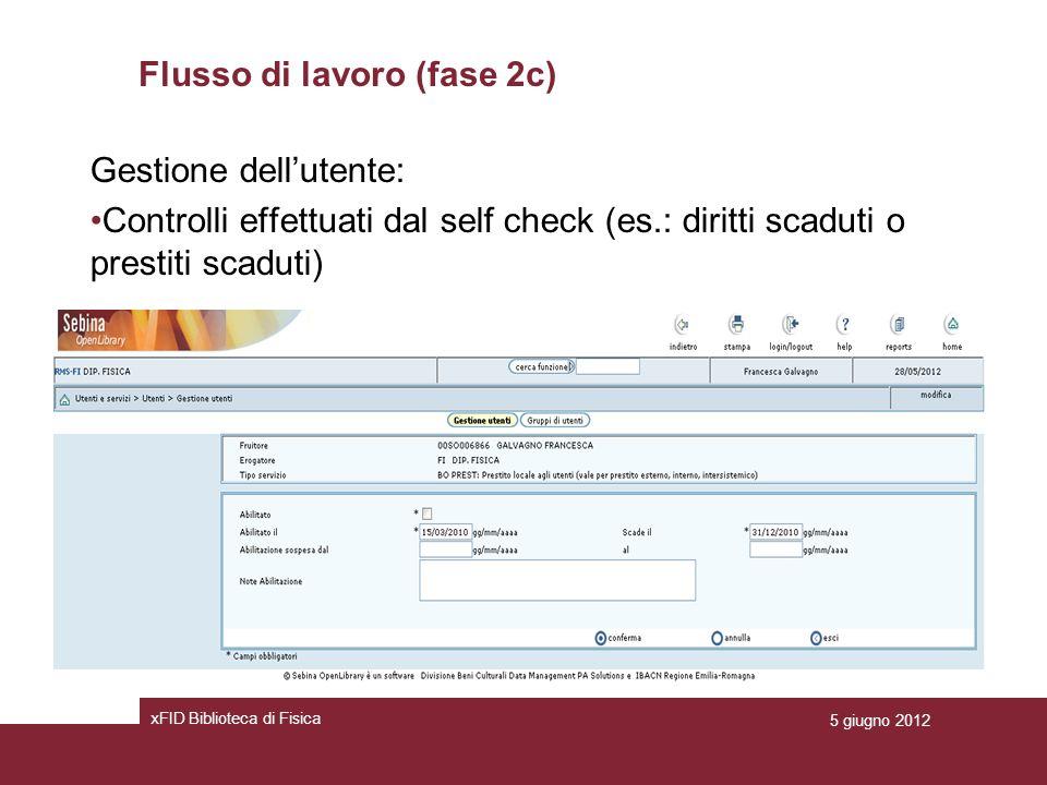 Flusso di lavoro (fase 2c) Gestione dellutente: Controlli effettuati dal self check (es.: diritti scaduti o prestiti scaduti) xFID Biblioteca di Fisica 5 giugno 2012