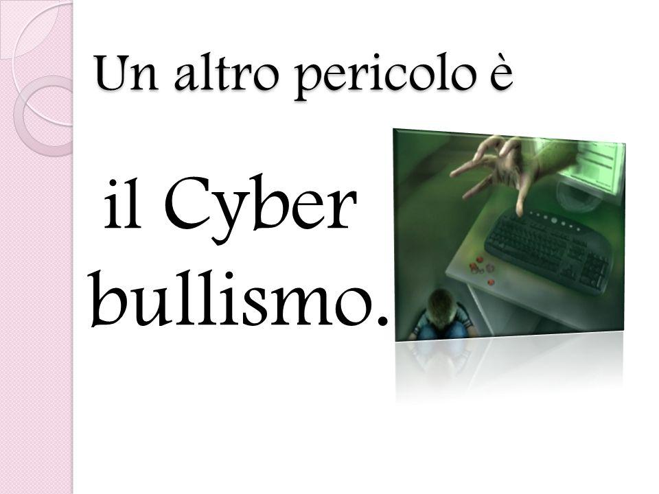 Un altro pericolo è il Cyber bullismo.