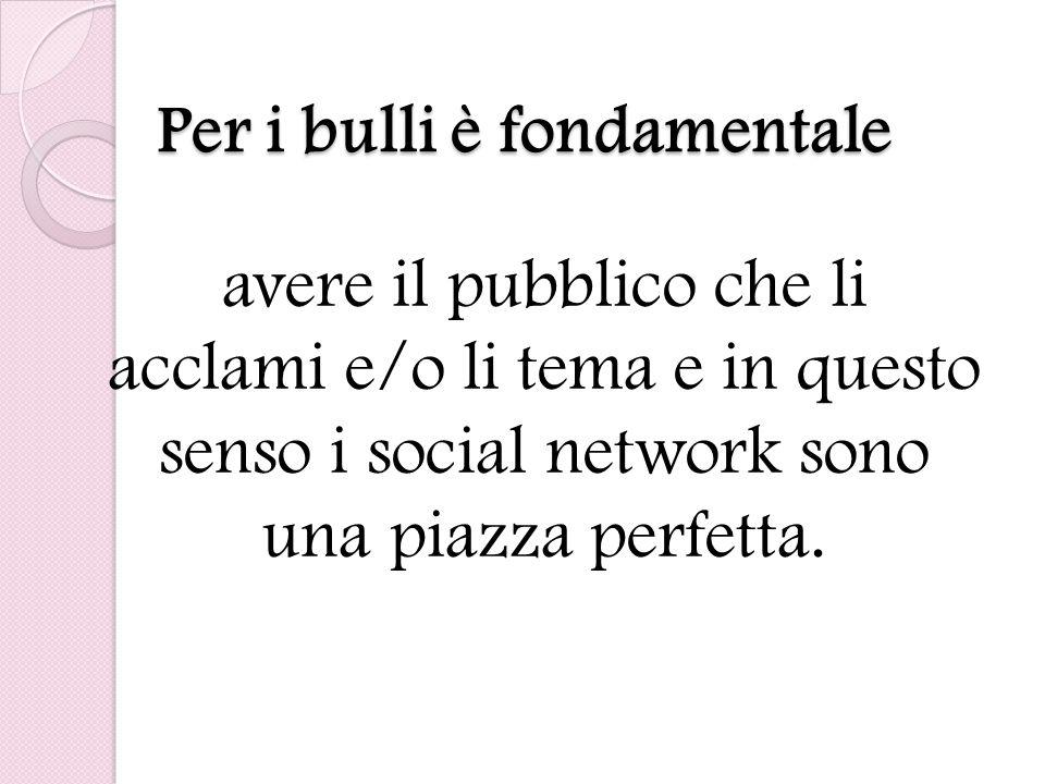 Per i bulli è fondamentale avere il pubblico che li acclami e/o li tema e in questo senso i social network sono una piazza perfetta.