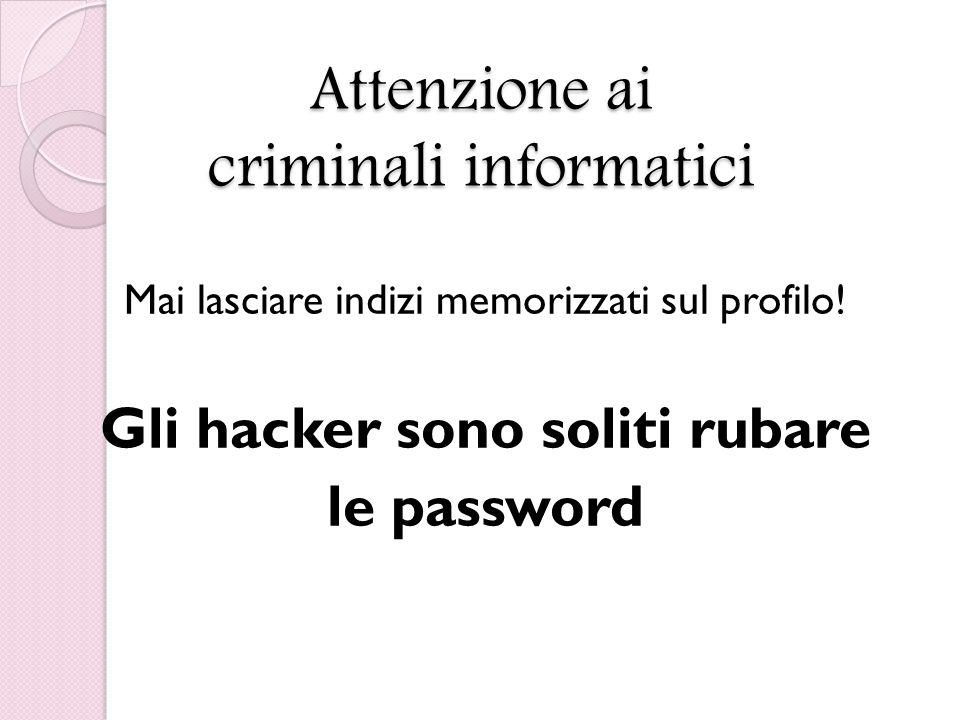 Attenzione ai criminali informatici Mai lasciare indizi memorizzati sul profilo.