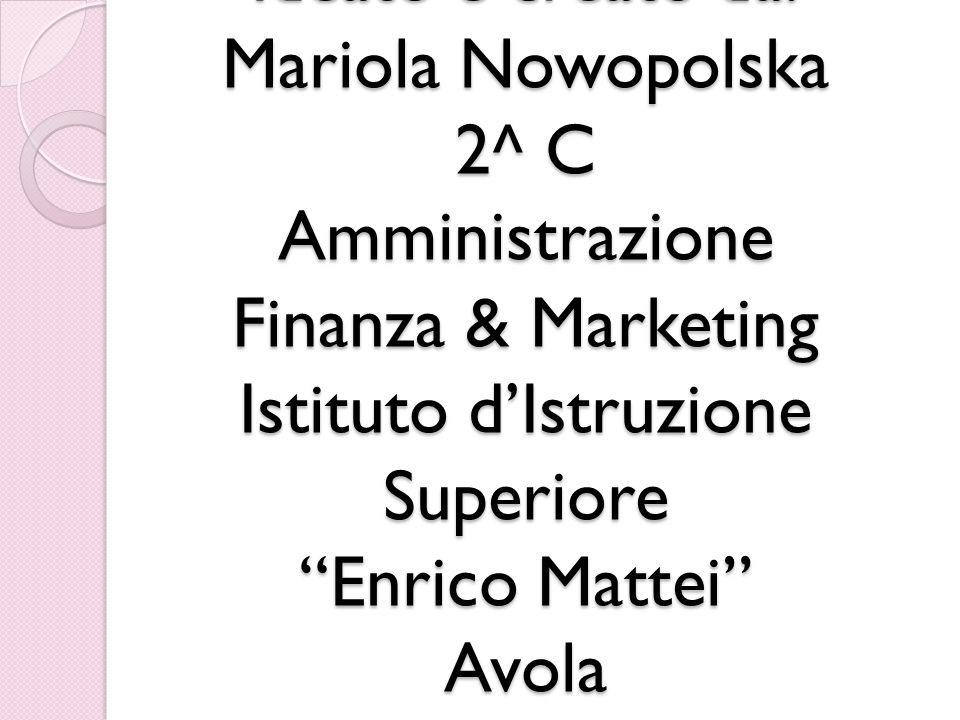 Ideato e creato da: Mariola Nowopolska 2^ C Amministrazione Finanza & Marketing Istituto dIstruzione Superiore Enrico Mattei Avola