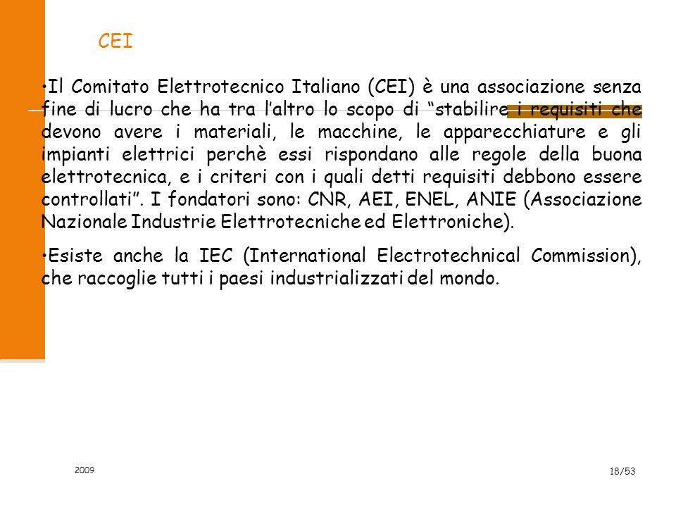 2009 18/53 CEI Il Comitato Elettrotecnico Italiano (CEI) è una associazione senza fine di lucro che ha tra laltro lo scopo di stabilire i requisiti che devono avere i materiali, le macchine, le apparecchiature e gli impianti elettrici perchè essi rispondano alle regole della buona elettrotecnica, e i criteri con i quali detti requisiti debbono essere controllati.