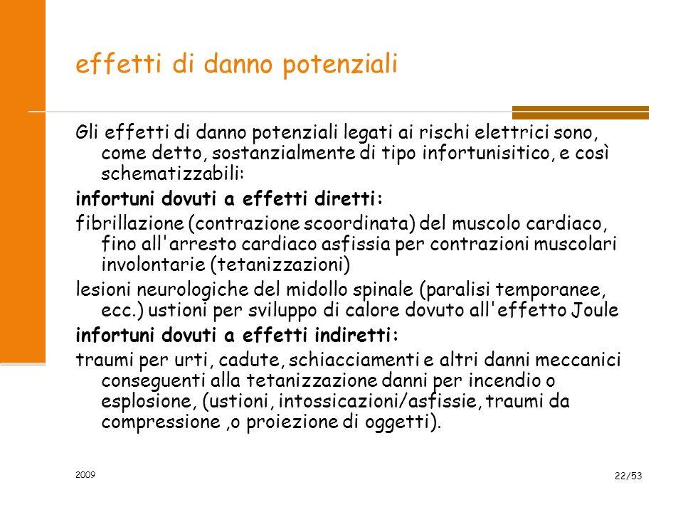 2009 22/53 effetti di danno potenziali Gli effetti di danno potenziali legati ai rischi elettrici sono, come detto, sostanzialmente di tipo infortunisitico, e così schematizzabili: infortuni dovuti a effetti diretti: fibrillazione (contrazione scoordinata) del muscolo cardiaco, fino all arresto cardiaco asfissia per contrazioni muscolari involontarie (tetanizzazioni) lesioni neurologiche del midollo spinale (paralisi temporanee, ecc.) ustioni per sviluppo di calore dovuto all effetto Joule infortuni dovuti a effetti indiretti: traumi per urti, cadute, schiacciamenti e altri danni meccanici conseguenti alla tetanizzazione danni per incendio o esplosione, (ustioni, intossicazioni/asfissie, traumi da compressione,o proiezione di oggetti).