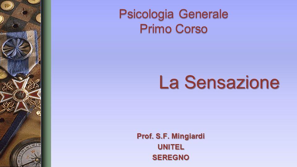 La Sensazione La Sensazione Psicologia Generale Primo Corso Prof. S.F. Mingiardi UNITELSEREGNO