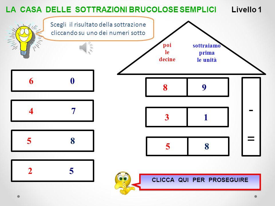 2 -=-= sottraiamo prima le unità poi le decine LA CASA DELLE SOTTRAZIONI BRUCOLOSE SEMPLICI 2 5 8 7 9 4 4 3 5 4 Livello 1 3 7 Scegli il risultato dell