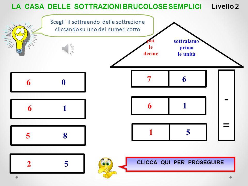 1 1 -=-= sottraiamo prima le unità poi le decine 7 2 5 8 9 4 3 6 0 LA CASA DELLE SOTTRAZIONI BRUCOLOSE SEMPLICILivello 1 5 8 Scegli il risultato della
