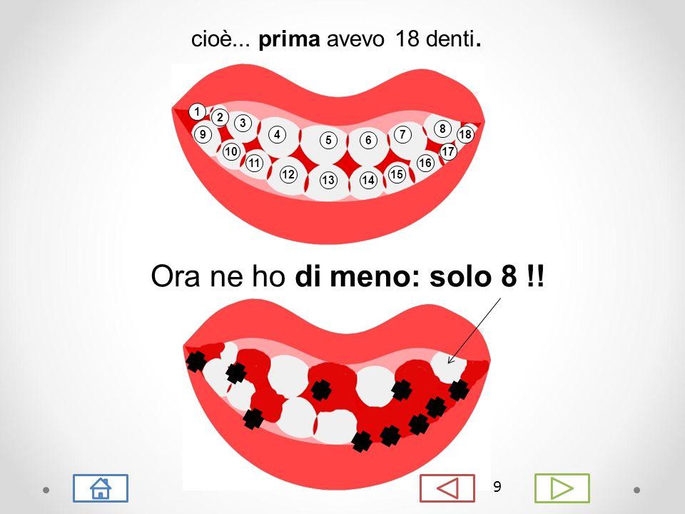 8 prima avevo tanti denti UNA BELLA DIFFERENZA, VERO ? adesso ho pochi denti