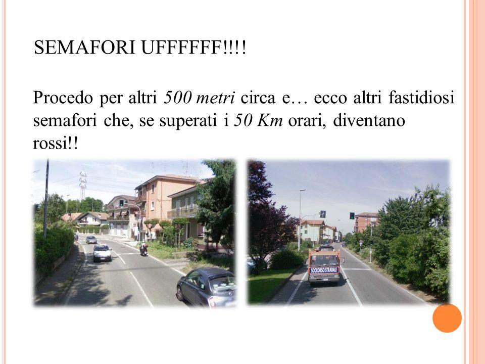 SEMAFORI UFFFFFF!!!! Procedo per altri 500 metri circa e… ecco altri fastidiosi semafori che, se superati i 50 Km orari, diventano rossi!!