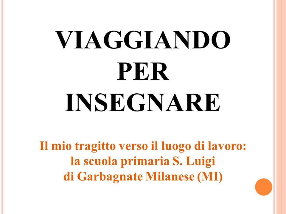 VIAGGIANDO PER INSEGNARE Il mio tragitto verso il luogo di lavoro: la scuola primaria S. Luigi di Garbagnate Milanese (MI)