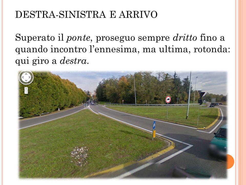 DESTRA-SINISTRA E ARRIVO Superato il ponte, proseguo sempre dritto fino a quando incontro lennesima, ma ultima, rotonda: qui giro a destra.