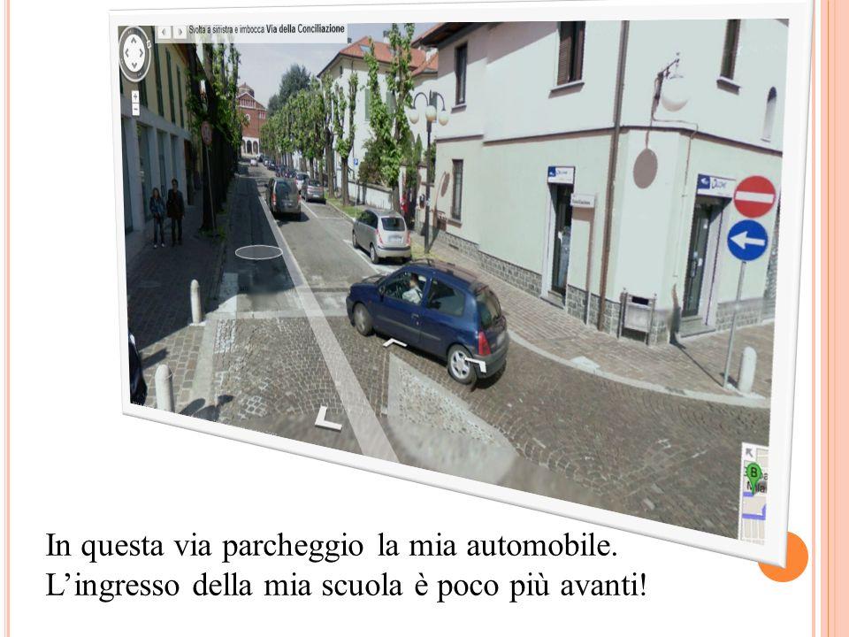 In questa via parcheggio la mia automobile. Lingresso della mia scuola è poco più avanti!