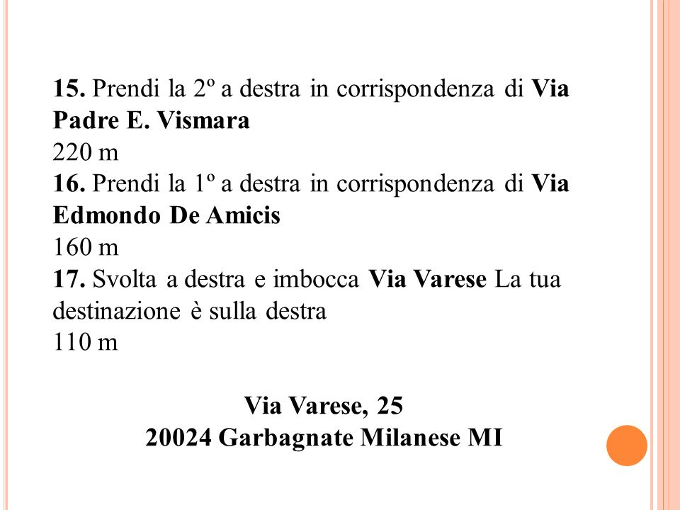 15. Prendi la 2º a destra in corrispondenza di Via Padre E. Vismara 220 m 16. Prendi la 1º a destra in corrispondenza di Via Edmondo De Amicis 160 m 1
