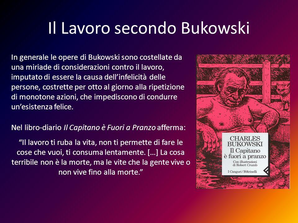 Il Lavoro secondo Bukowski In generale le opere di Bukowski sono costellate da una miriade di considerazioni contro il lavoro, imputato di essere la c