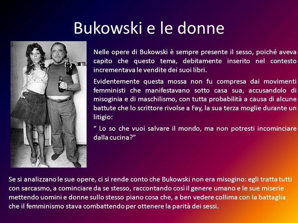 Bukowski e le donne Nelle opere di Bukowski è sempre presente il sesso, poiché aveva capito che questo tema, debitamente inserito nel contesto increme
