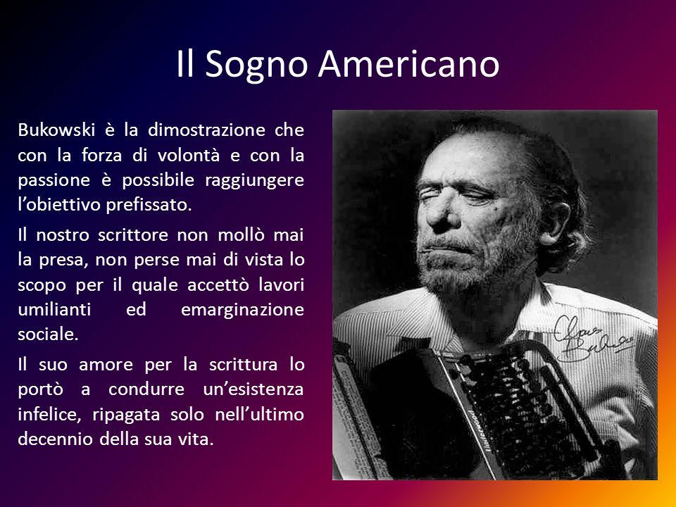 Il Sogno Americano Bukowski è la dimostrazione che con la forza di volontà e con la passione è possibile raggiungere lobiettivo prefissato. Il nostro