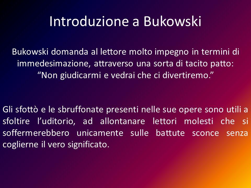 Introduzione a Bukowski Bukowski domanda al lettore molto impegno in termini di immedesimazione, attraverso una sorta di tacito patto: Non giudicarmi
