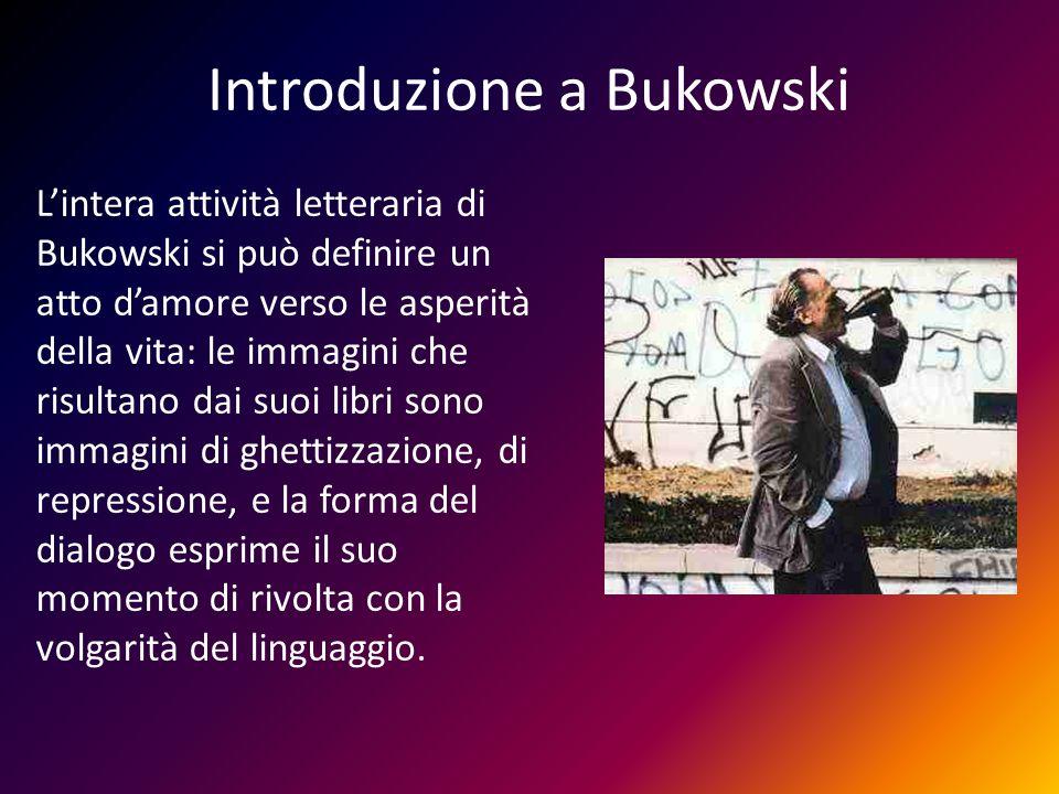 Introduzione a Bukowski Lintera attività letteraria di Bukowski si può definire un atto damore verso le asperità della vita: le immagini che risultano
