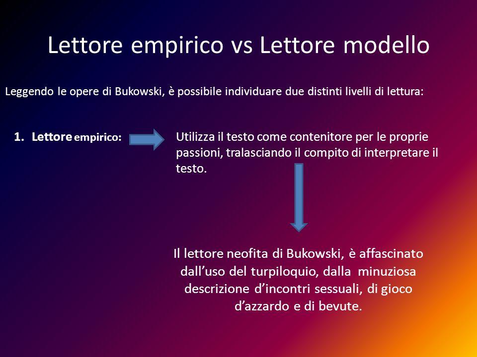 Lettore empirico vs Lettore modello Leggendo le opere di Bukowski, è possibile individuare due distinti livelli di lettura: 1.Lettore empirico: Utiliz