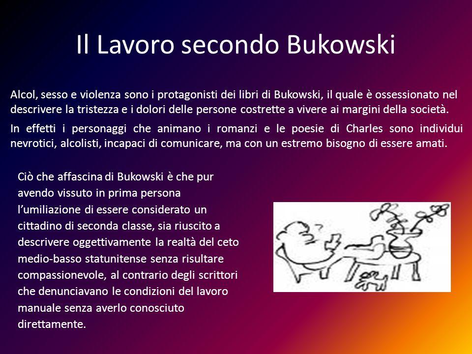 Il Lavoro secondo Bukowski Alcol, sesso e violenza sono i protagonisti dei libri di Bukowski, il quale è ossessionato nel descrivere la tristezza e i