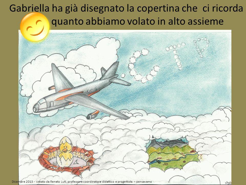 Gabriella ha già disegnato la copertina che ci ricorda quanto abbiamo volato in alto assieme Dicembre 2013 - creato da Renato Luti, professore coordinatore didattico e progettista – pensavamo