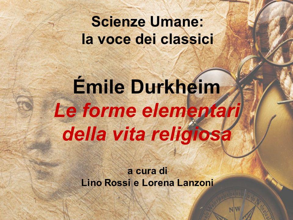 Scienze Umane: la voce dei classici Émile Durkheim Le forme elementari della vita religiosa a cura di Lino Rossi e Lorena Lanzoni