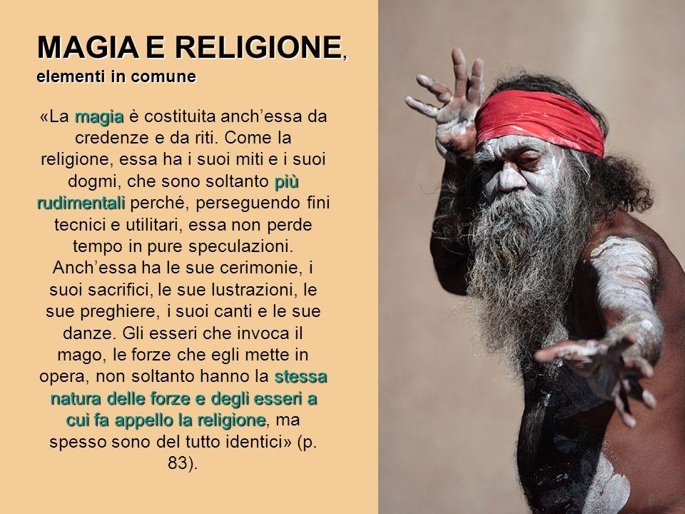 magia più rudimentali stessa natura delle forze e degli esseri a cui fa appello la religione «La magia è costituita anchessa da credenze e da riti. Co
