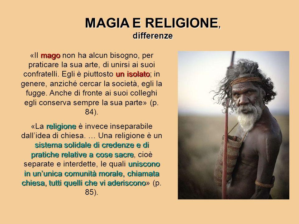 MAGIA E RELIGIONE, differenze mago un isolato «Il mago non ha alcun bisogno, per praticare la sua arte, di unirsi ai suoi confratelli. Egli è piuttost