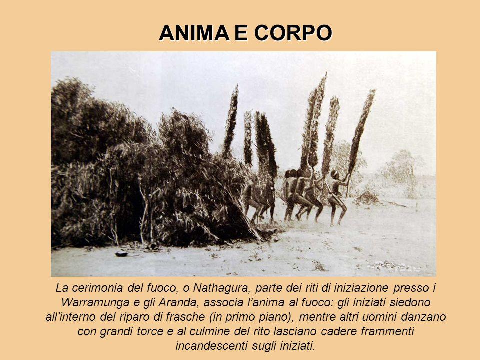 ANIMA E CORPO La cerimonia del fuoco, o Nathagura, parte dei riti di iniziazione presso i Warramunga e gli Aranda, associa lanima al fuoco: gli inizia