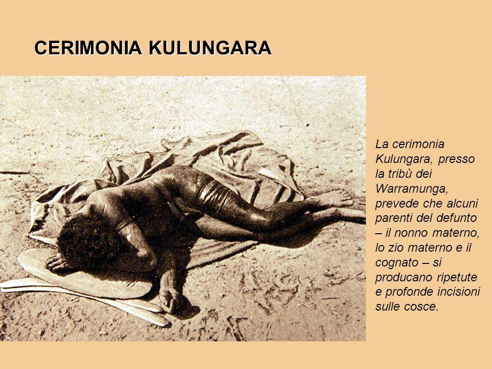 CERIMONIA KULUNGARA La cerimonia Kulungara, presso la tribù dei Warramunga, prevede che alcuni parenti del defunto – il nonno materno, lo zio materno