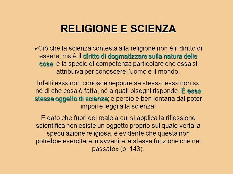 RELIGIONE E SCIENZA diritto di dogmatizzare sulla natura delle cose «Ciò che la scienza contesta alla religione non è il diritto di essere, ma è il di