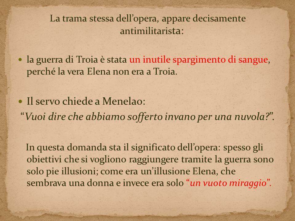 La trama stessa dellopera, appare decisamente antimilitaris ta: la guerra di Troia è stata un inutile spargimento di sangue, perché la vera Elena non