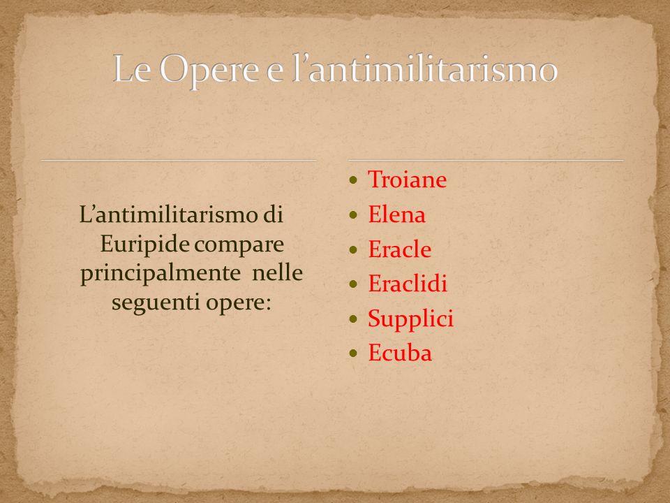 Lantimilitarismo di Euripide compare principalmente nelle seguenti opere: Troiane Elena Eracle Eraclidi Supplici Ecuba