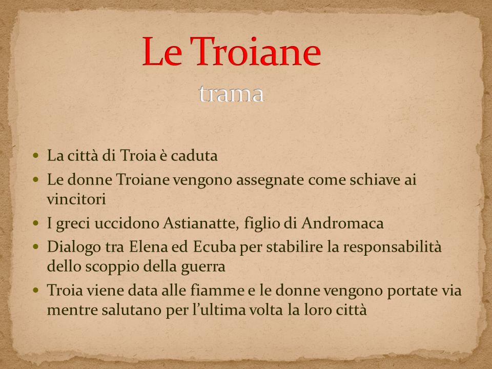 La città di Troia è caduta Le donne Troiane vengono assegnate come schiave ai vincitori I greci uccidono Astianatte, figlio di Andromaca Dialogo tra E