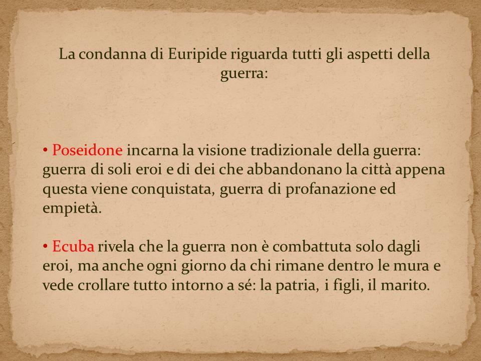 La condanna di Euripide riguarda tutti gli aspetti della guerra: Poseidone incarna la visione tradizionale della guerra: guerra di soli eroi e di dei