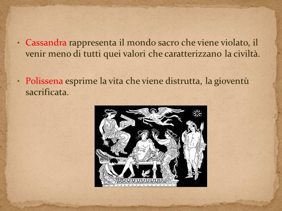 Cassandra rappresenta il mondo sacro che viene violato, il venir meno di tutti quei valori che caratterizzano la civiltà. Polissena esprime la vita ch