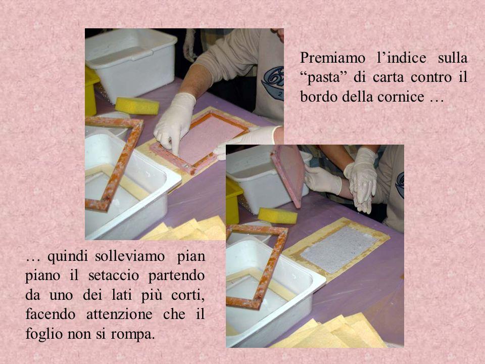 Premiamo lindice sulla pasta di carta contro il bordo della cornice … … quindi solleviamo pian piano il setaccio partendo da uno dei lati più corti, f
