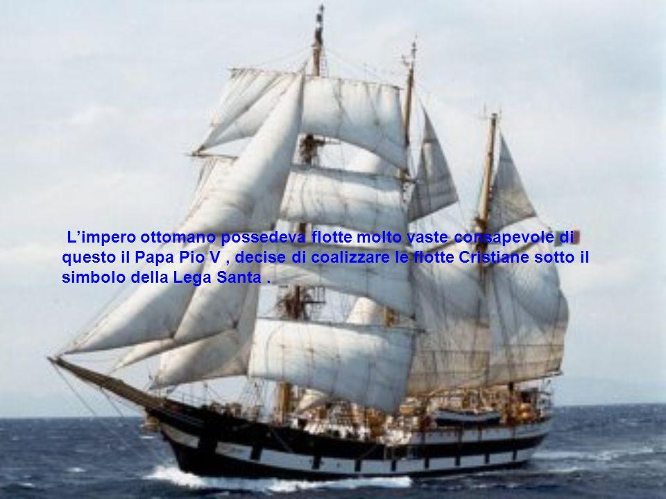 Limpero ottomano possedeva flotte molto vaste consapevole di questo il Papa Pio V, decise di coalizzare le flotte Cristiane sotto il simbolo della Leg