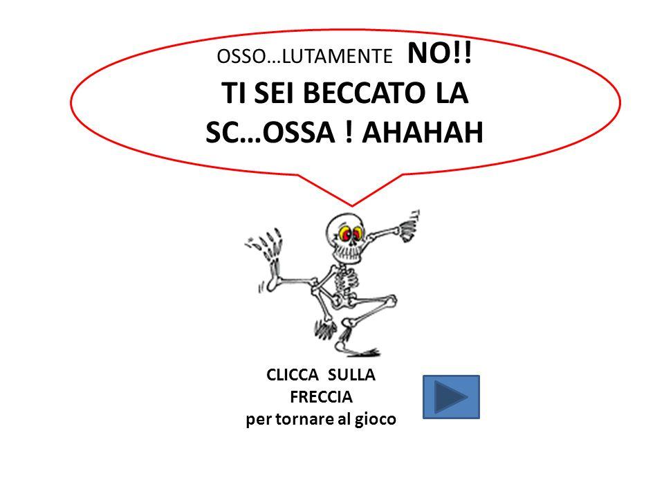 OSSO…LUTAMENTE NO!! TI SEI BECCATO LA SC…OSSA ! AHAHAH CLICCA SULLA FRECCIA per tornare al gioco