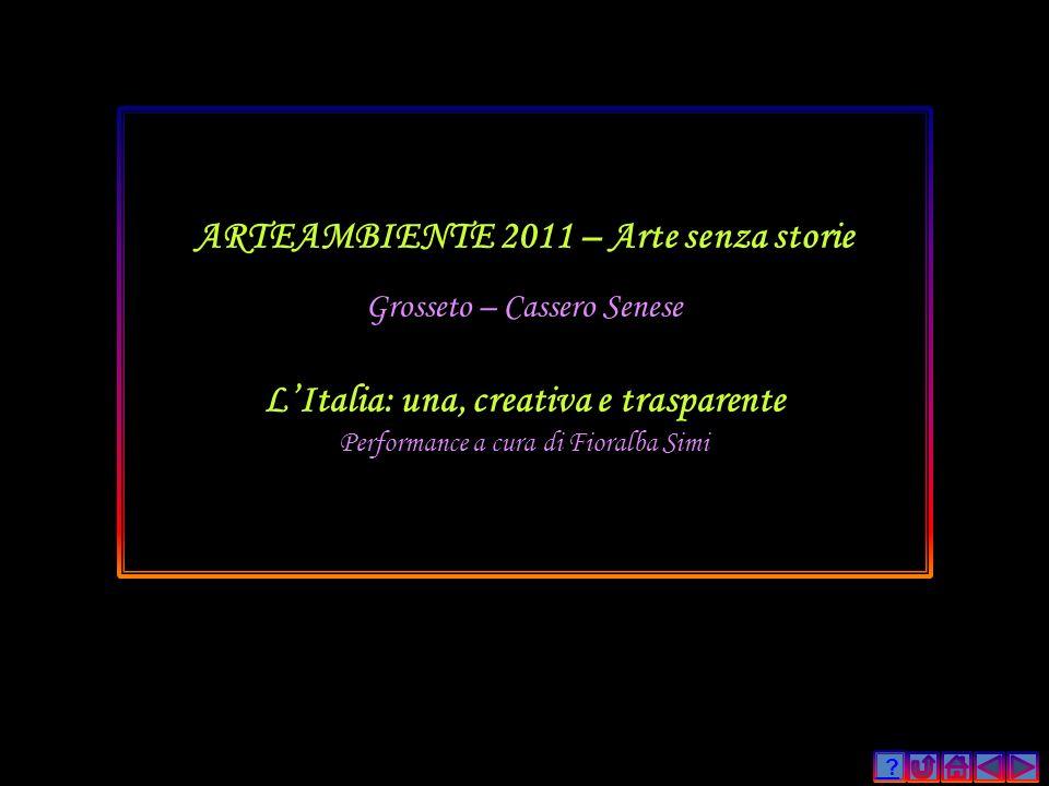 ? ARTEAMBIENTE 2011 – Arte senza storie Grosseto – Cassero Senese LItalia: una, creativa e trasparente Performance a cura di Fioralba Simi