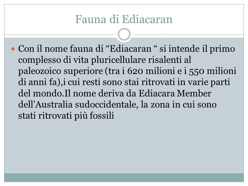 Fauna di Ediacaran Con il nome fauna di Ediacaran si intende il primo complesso di vita pluricellulare risalenti al paleozoico superiore (tra i 620 mi
