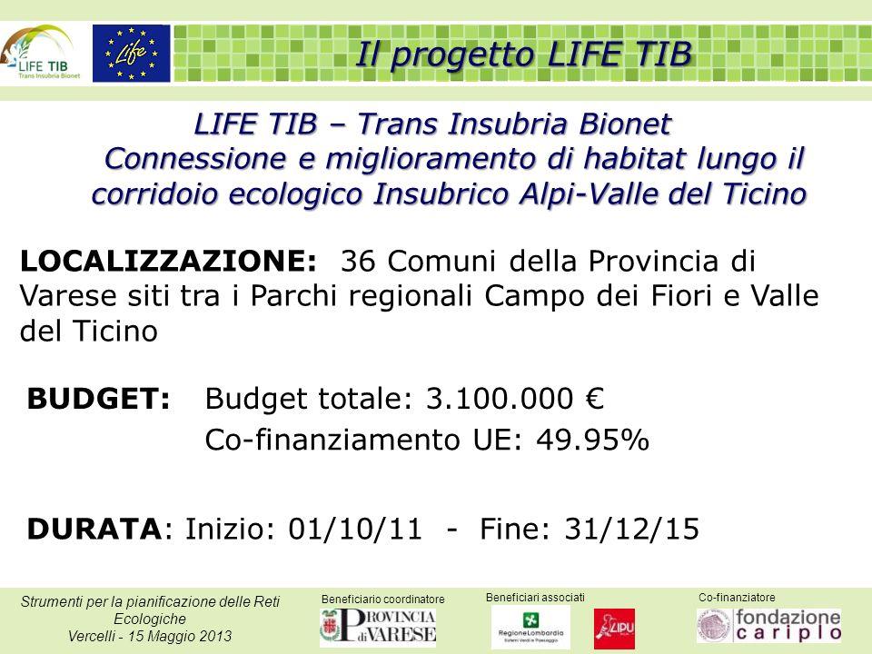 Beneficiario coordinatore Beneficiari associatiCo-finanziatore Strumenti per la pianificazione delle Reti Ecologiche Vercelli - 15 Maggio 2013 LIFE TIB – Trans Insubria Bionet Connessione e miglioramento di habitat lungo il corridoio ecologico Insubrico Alpi-Valle del Ticino LOCALIZZAZIONE: 36 Comuni della Provincia di Varese siti tra i Parchi regionali Campo dei Fiori e Valle del Ticino BUDGET:Budget totale: 3.100.000 Co-finanziamento UE: 49.95% DURATA: Inizio: 01/10/11 - Fine: 31/12/15 Il progetto LIFE TIB