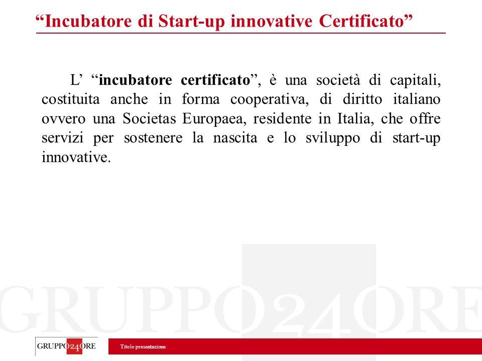 Titolo presentazione Incubatore di Start-up innovative Certificato L incubatore certificato, è una società di capitali, costituita anche in forma coop