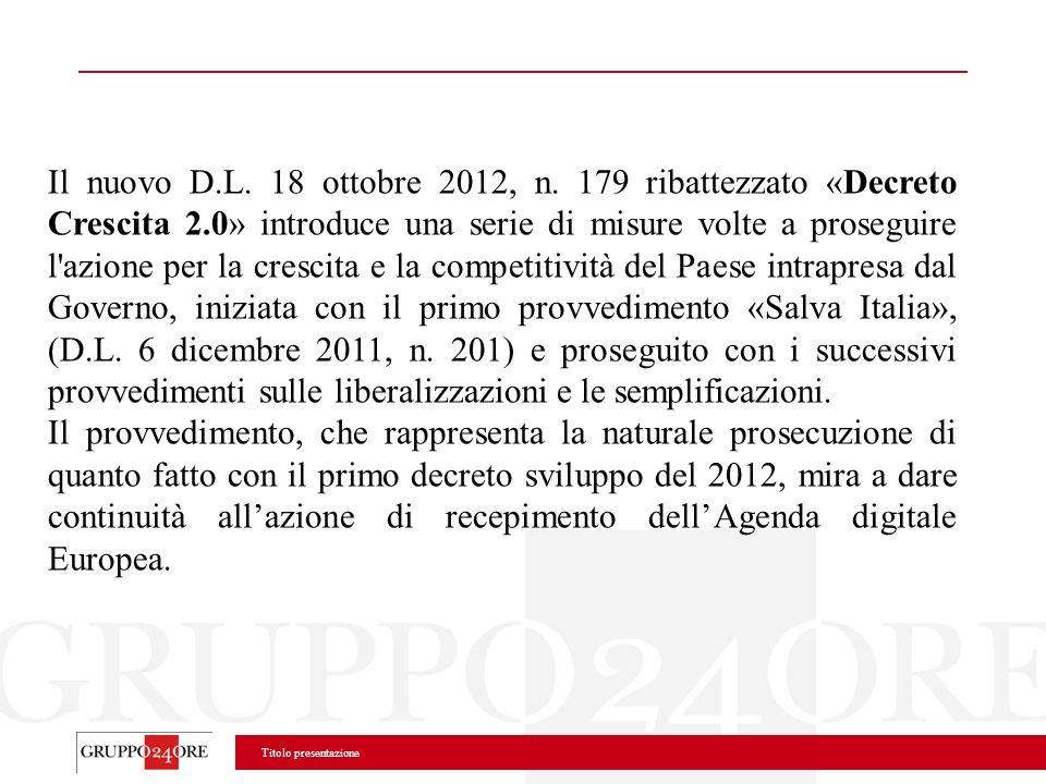Titolo presentazione Il nuovo D.L. 18 ottobre 2012, n. 179 ribattezzato «Decreto Crescita 2.0» introduce una serie di misure volte a proseguire l'azio